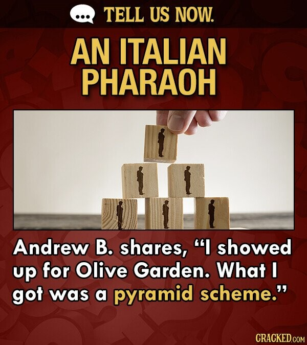 TELL US NOW. AN ITALIAN PHARAOH Andrew B. shares, I showed up for Olive Garden. What I got was a pyramid scheme.