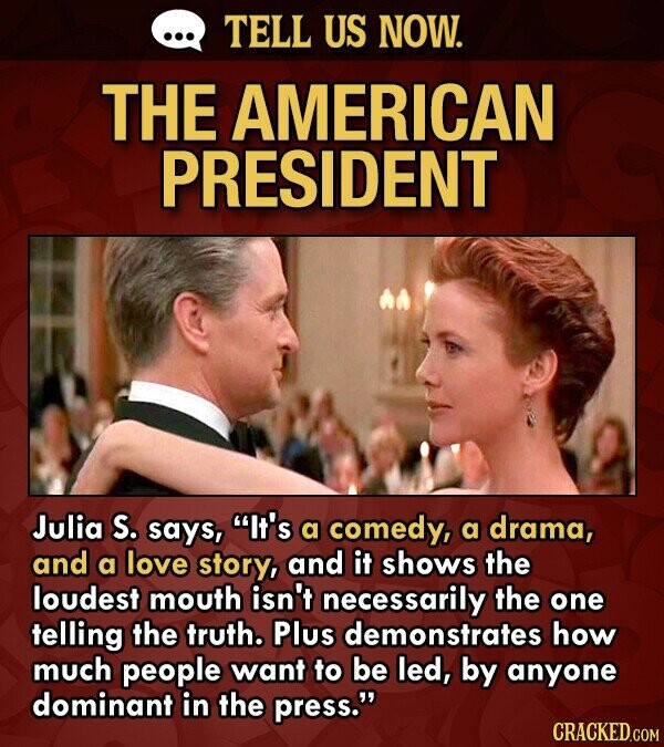 TELL US NOW. THE AMERICAN PRESIDENT Julia S. says, It's a comedy, a drama, and a love story, and it shows the loudest mouth isn't necessarily the one telling the truth. Plus demonstrates how much people want to be led, by anyone dominant in the press.