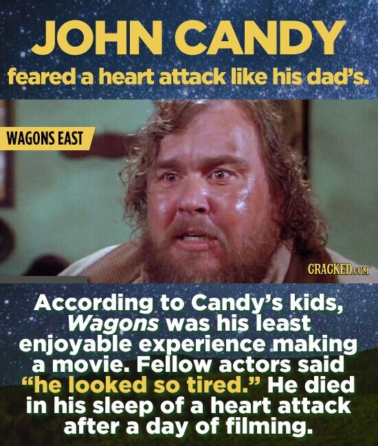 JOHN CANDY feared a heart attack like his dad's. WAGONS EAST According. to Candy's kids, Wagons was his least enjoyable experience. .making a movie. Fellow actors said he looked SO tired. He died in his sleep of a heart attack after a day of filming.