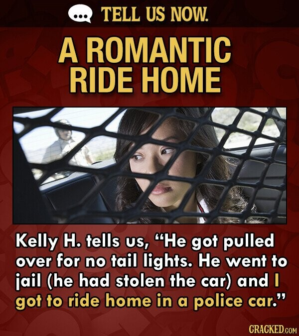 TELL US NOW. A ROMANTIC RIDE HOME Kelly H. tells US, He got pulled over for no tail lights. He went to jail (he had stolen the car) and I got to ride home in a police car.