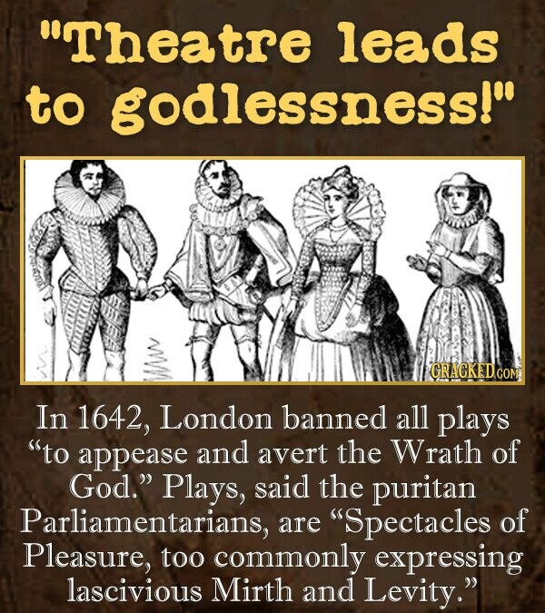 Theatre leads to godlessness! In 1642, London banned all plays to appease and avert the Wrath of God. Plays, said the puritan Parliamentarians, are Spectacles of Pleasure, too commonly expressing lascivious Mirth and Levity.