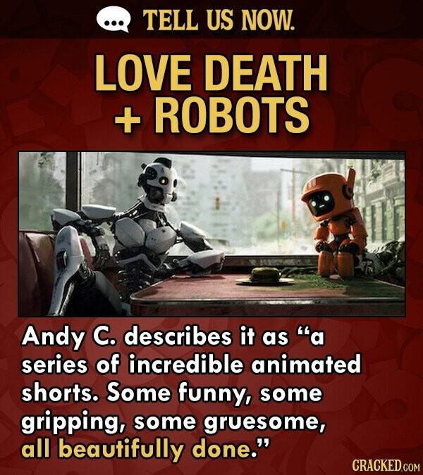 TELL US NOW. LOVE DEATH + ROBOTS Andy C. describes it as a series of incredible animated shorts. Some funny, some gripping, some gruesome, all beautifully done. CRACKED.COM