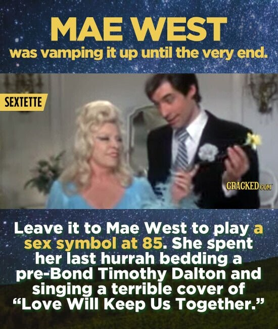 MAE WEST was vamping it up until the very end. SEXTETTE CRACKED CON Leave it to Mae West to play a sex symbol at 85. She spent her last hurrah bedding a pre-Bond Timothy Dalton and singing a terrible cover of Love Will Keep Us Together.