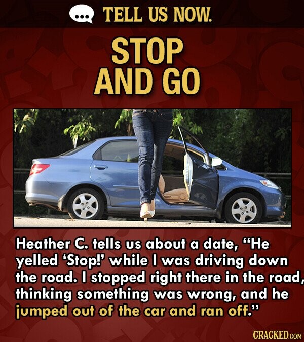 TELL US NOW. STOP AND GO Heather C. tells US about a date, He yelled 'Stop!' while I was driving down the road. I stopped right there in the road, thinking something was wrong, and he jumped out of the car and ran off.