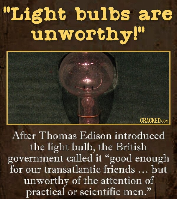Light bulbs are unworthy! After Thomas Edison introduced the light bulb, the British government called it good enough for transatlantic friends... our but unworthy of the attention of practical Or scientific men,