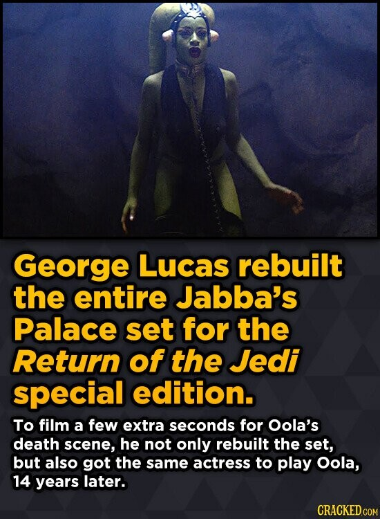 George Lucas rebuilt the entire Jabba's Palace set for the Return of the Jedi special edition. To film a few extra seconds for Oola's death scene, he