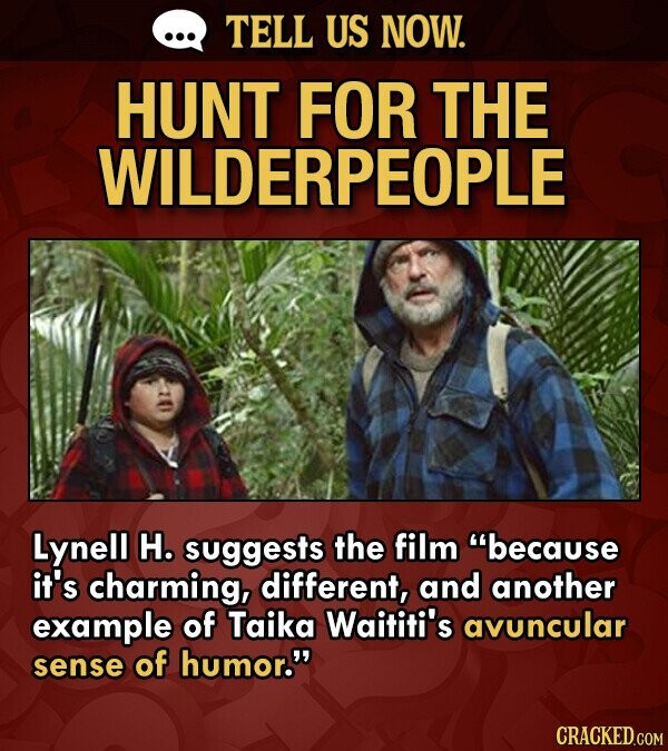 TELL US NOW. HUNT FOR THE WILDERPEOPLE Lynell H. suggests the film because it's charming, different, and another example of Taika Waititi's avuncular sense of humor.