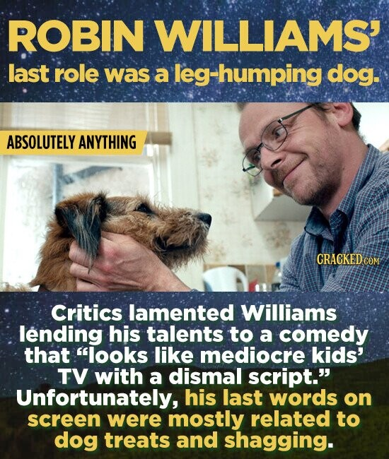 ROBIN WILLIAMS' last role was a leg-humping dog. ABSOLUTELY ANYTHING CRAGKEDCOM Critics lamented Williams lending his talents to a comedy that looks like mediocre kids' TV with a dismal script. Unfortunately, his last words on screen were mostly related to dog treats and shagging.