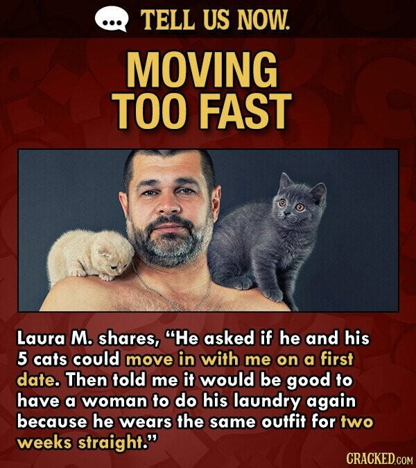 TELL US NOW. MOVING TOO FAST Laura M. shares, He asked if he and his 5 cats could move in with me on a first date. Then told me it would be good to have a woman to do his laundry again because he wears the same outfit for two