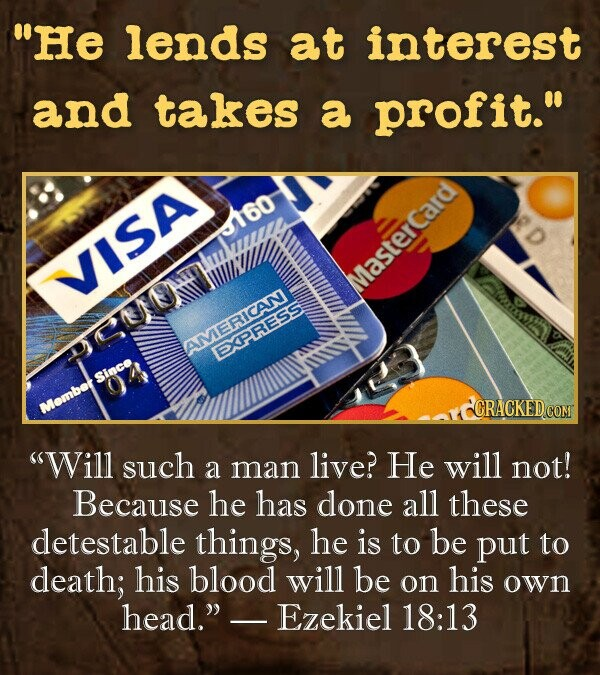 He lends at interest and takes a profit. 3160 VISA Masterca GUUH EXPRESS CRACKED.COM Will such live? He will a man not! Because he has done all these detestable things, he is to be put to death; his blood will be on his own head. Ezekiel 18:13