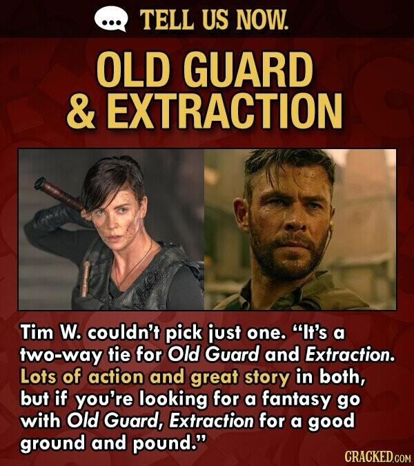TELL US NOW. OLD GUARD & EXTRACTION Tim W. couldn't pick just one. It's a two-way tie for Old Guard and Extraction. Lots of action and great story in both, but if you're looking for a fantasy go with Old Guard, Extraction for a good ground and pound.