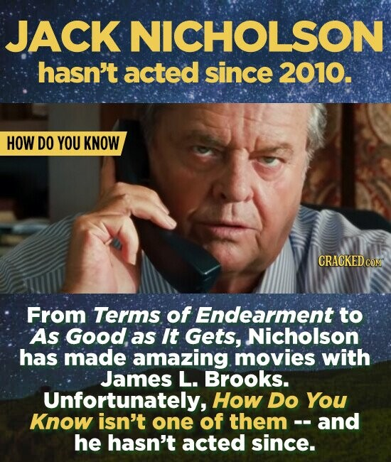 JACK NICHOLSON hasn't acted since 2010. HOW DO YOU KNOW CRACKED COM From Terms of Endearment to As Good, as It Gets, Nicholson has made amazing movies with James L. Brooks. Unfortunately, How Do You Know isn't one of them and he hasn't acted since.