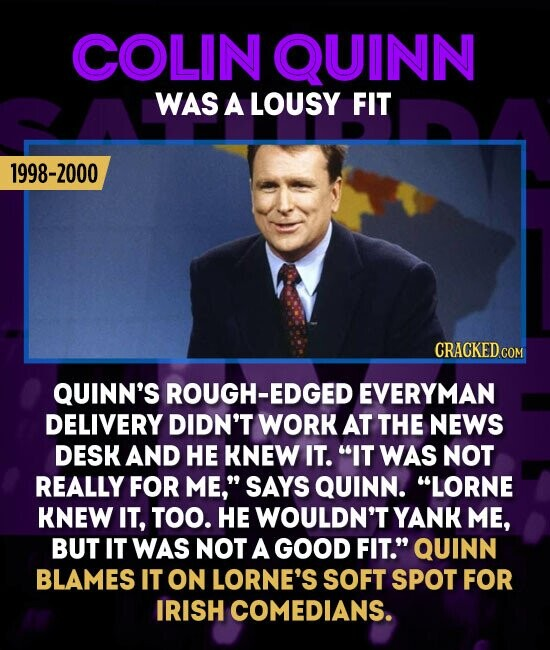 COLIN QUINN WAS A LOUSY FIT 1998-2000 QUINN'S ROUGH-EDGED EVERYMAN DELIVERY DIDN'T WORK AT THE NEWS DESK AND HE KNEW IT. IT WAS NOT REALLY FOR ME, SAYS QUINN. LORNE KNEW IT, TOO. HE WOULDN'T YANK ME, BUT IT WAS NOT A GOOD FIT. QUINN BLAMES IT ON LORNE'S