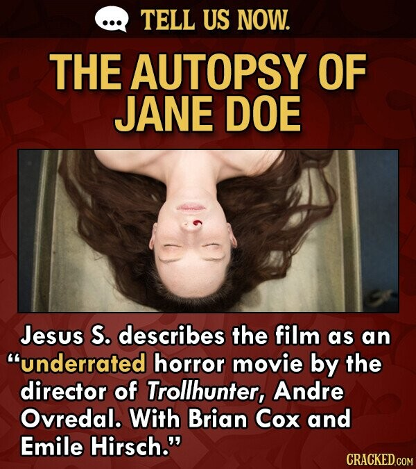 TELL US NOW. THE AUTOPSY OF JANE DOE Jesus S. describes the film as an underrated horror movie by the director of Trollhunter, Andre Ovredal. With Brian Cox and Emile Hirsch.