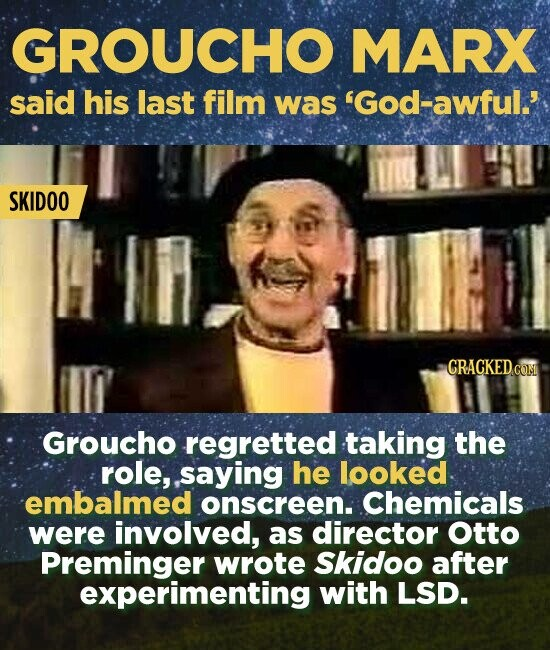 GROUCHO MARX said his last film was 'God-awful.' SKIDOO CRACKED cOM Groucho regretted taking the role, saying he looked embalmed onscreen. Chemicals were involved, as director Otto Preminger wrote Skidoo after experimenting with LSD.