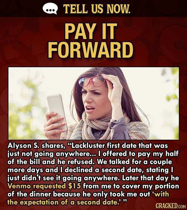 TELL US NOW. PAY IT FORWARD Alyson S. shares, Lackluster first date that was just not going anywhere... 0 offered to pay my half of the bill and he refused. We talked for a couple more days and O declined a second date, stating I just didn't see it going