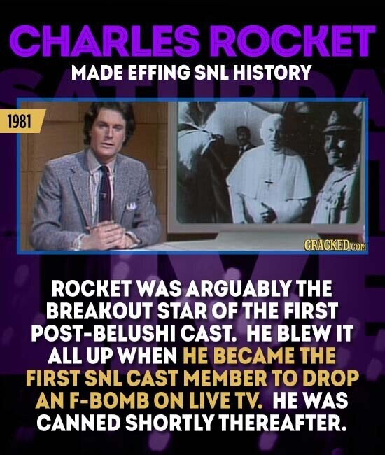 CHARLES ROCKET MADE EFFING SNL HISTORY 1981 CRAGKED COM ROCKET WAS ARGUABLY THE BREAKOUT STAR OF THE FIRST -BELUSHI CAST. HE BLEW IT ALL UP WHEN HE BECAME THE FIRST SNL CAST MEMBER TO DROP AN F-BOMB ON LIVE TV. HE WAS CANNED SHORTLY THEREAFTER.