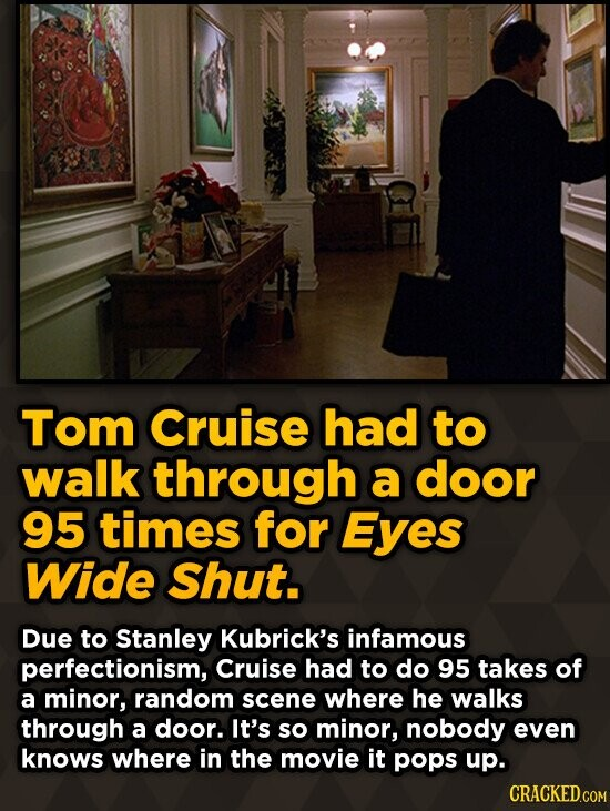 Tom Cruise had to walk through a door 95 times for Eyes Wide Shut. Due to Stanley Kubrick's infamous perfectionism, Cruise had to do 95 takes of a min