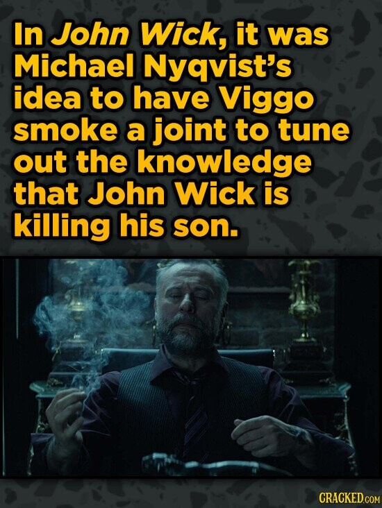 In John Wick, it was Michael Nyqvist's idea to have Viggo smoke a joint to tune out the knowledge that John Wick is killing his son.