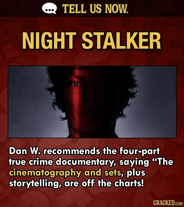 TELL US NOW. NIGHT STALKER Dan W. recommends the four-part true crime documentary, saying The cinematography and sets, plus storytelling, are off the charts!