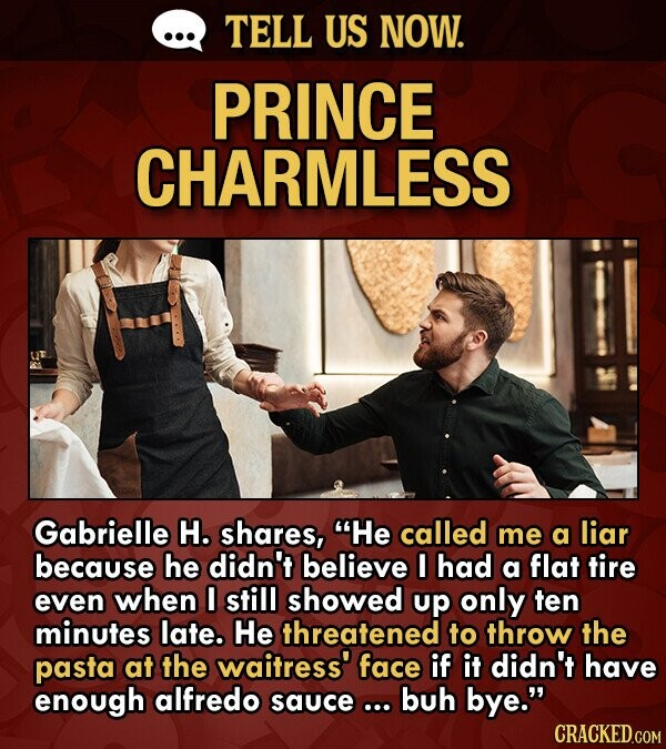 TELL US NOW. PRINCE CHARMLESS Gabrielle H. shares, He called me a liar because he didn't believe I had a flat tire even when still showed up only ten minutes late. He threatened to throw the pasta at the waitress' face if it didn't have enough alfredo sauce... buh