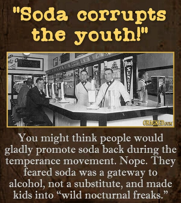 Soda corrupts the youth! Fpeach MMP You might think people would gladly promote soda back during the temperance movement. Nope. They feared soda was a gateway to alcohol, not a substitute, and made kids into wild nocturnal freaks.