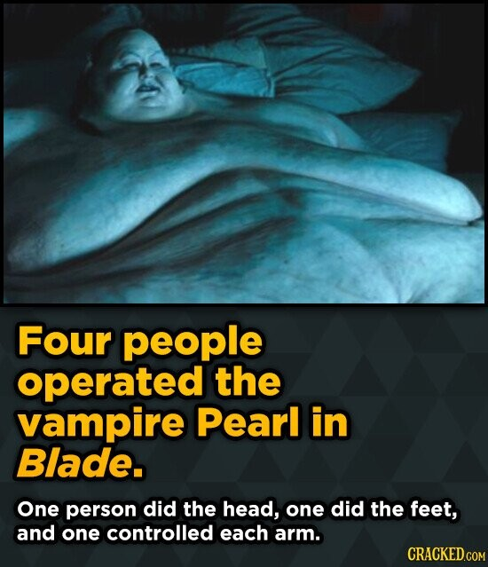 Four people operated the vampire Pearl in Blade. One person did the head, one did the feet, and one controlled each arm. CRACKED.COM