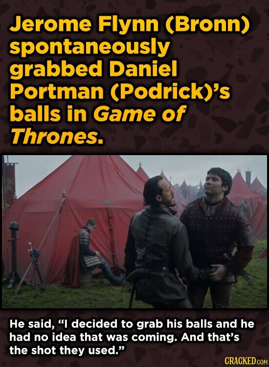 Jerome Flynn (Bronn) spontaneously grabbed Daniel Portman (Podrick)'s balls in Game of Thrones. He said, I decided to grab his balls and he had no id