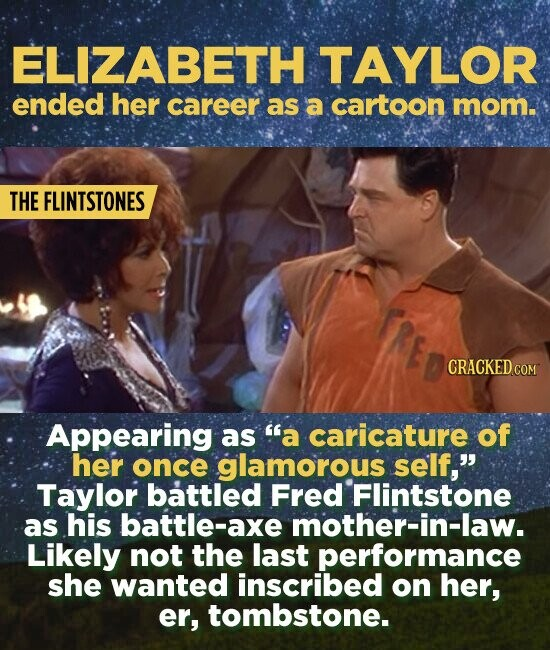 ELIZABETH TAYLOR ended her career as a cartoon mom. THE FLINTSTONES CRACKED CO Appearing as a caricature of her once glamorous self, Taylor battled Fred Flintstone as his battle-axe mother-in-law. Likely not the last performance she wanted inscribed on her, er, tombstone.