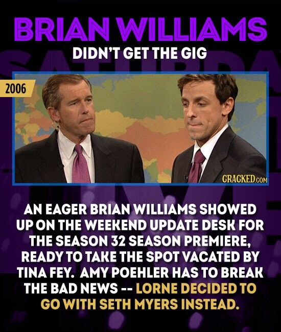 BRIAN WILLIAMS DIDN'T GET THE GIG 2006 AN EAGER BRIAN WILLIAMS SHOWED UP ON THE WEEKEND UPDATE DESK FOR THE SEASON 32 SEASON PREMIERE, READY TO TAKE THE SPOT VACATED BY TINA FEY. AMY POEHLER HAS TO BREAK THE BAD NEWS-. LORNE DECIDED TO GO WITH SETH MYERS INSTEAD.