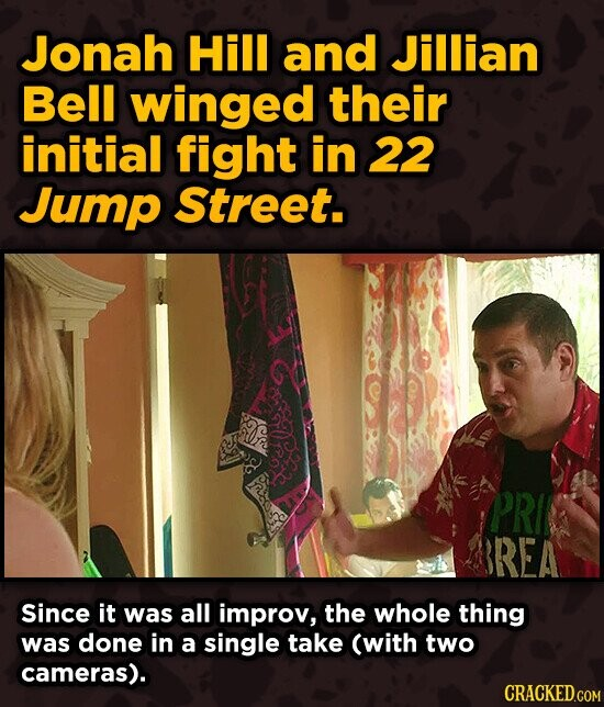 Jonah Hill and Jillian Bell winged their initial fight in 22 Jump Street. PRI REA Since it was all improv, the whole thing was done in a single take (