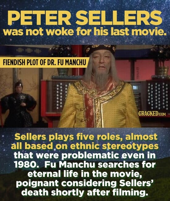 PETER SELLERS was inot woke for his last movie. FIENDISH PLOT OF DR. FU MANCHU 74D Sellers plays five roles, almost all based on ethnic stereotypes that were problematic even in 1980. Fu Manchu searches for eternal life in the movie, poignant considering Sellers' death shortly after filming.