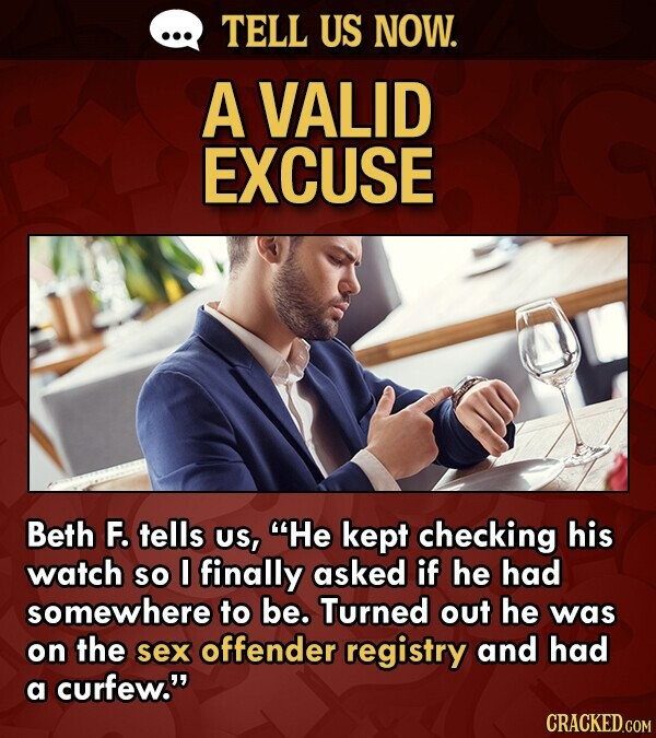 TELL US NOW. A VALID EXCUSE Beth F. tells US, He kept checking his watch so 0 finally asked if he had somewhere to be. Turned out he was on the sex offender registry and had a curfew. CRACKED.COM