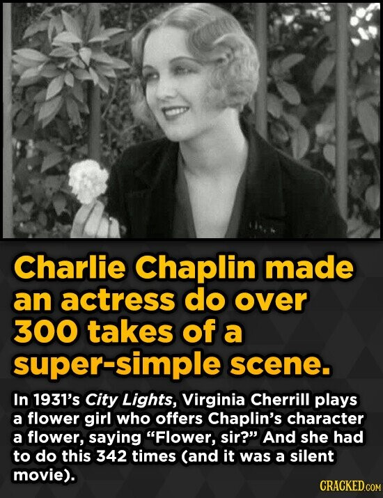 Charlie Chaplin made an actress do over 300 takes of a super-simple scene. In 1931's City Lights, Virginia Cherrill plays a flower girl who offers Cha