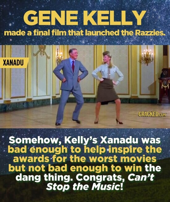 GENE KELLY made a final film that launched the Razzies. XANADU CRACKED COM Somehow, Kelly's Xanadu was bad enough to help inspire the awards for the worst movies but not bad enough to win the dang thing. Congrats, Can't Stop the Music!