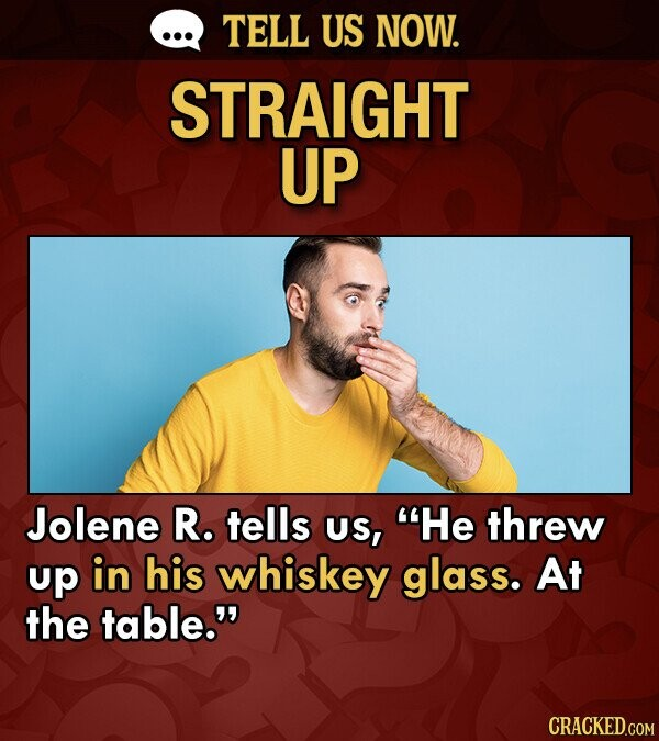 TELL US NOW. STRAIGHT UP Jolene R. tells US, He threw up in his whiskey glass. At the table.