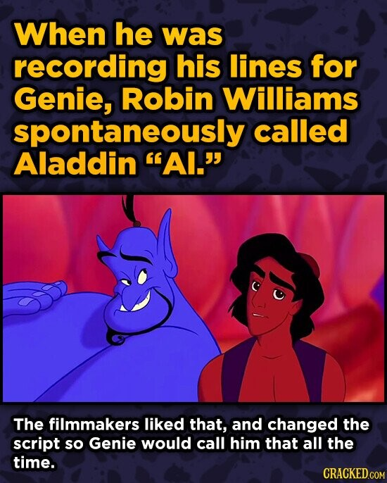 When he was recording his lines for Genie, Robin Williams spontaneously called Aladdin AI. The filmmakers liked that, and changed the script so Geni