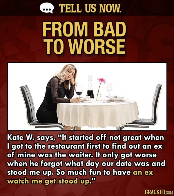 TELL US NOW. FROM BAD TO WORSE Kate W. says, It started off not great when I got to the restaurant first to find out an ex of mine was the waiter. It only got worse when he forgot what day our date was and stood me up. So much