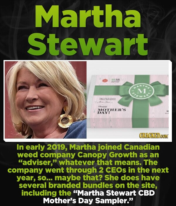 Martha Stewart R M Fhirrmr MOTHER'S DAYI CRACKEDCO In early 2019, Martha joined Canadian weed company Canopy Growth as an adviser, whatever that means. The company went through 2 CEOS in the next year, SO... maybe that? She does have several branded bundles on the site, including the Martha Stewart