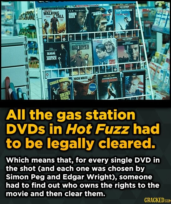 xt YTO WALKING HIRO TALL BAO BOYST SEACAL JUstide Mort NICXNOITE D6 CIUCK EL SILENT All the gas station DVDs in Hot Fuzz had to be legally cleared. Wh