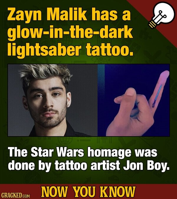 Zayn Malik has a glow-in-the-dark lightsaber tattoo. The Star Wars homage was done by tattoo artist Jon Boy. NOW YOU KNOW CRACKED COM