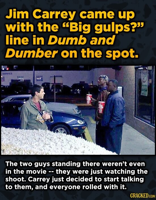 Jim Carrey came up with the Big gulps? line in Dumb and Dumber on the spot. REK The two guys standing there weren't even in the moviec they were jus