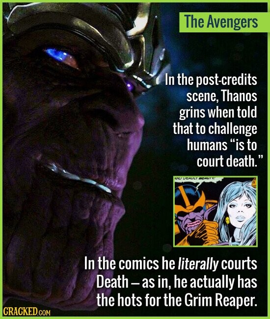 The Avengers In the post-credits scene, Thanos grins when told that to challenge humans is to court death. VEADLY In the comics he literally courts
