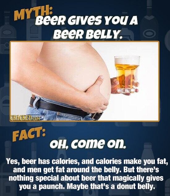 MYTH: Beer GIVES youa Beer BELLY. FACT: OH, come on. Yes, beer has calories, and calories make you fat, and men get fat around the belly. But there's nothing special about beer that magically gives you a paunch. Maybe that's a donut belly.