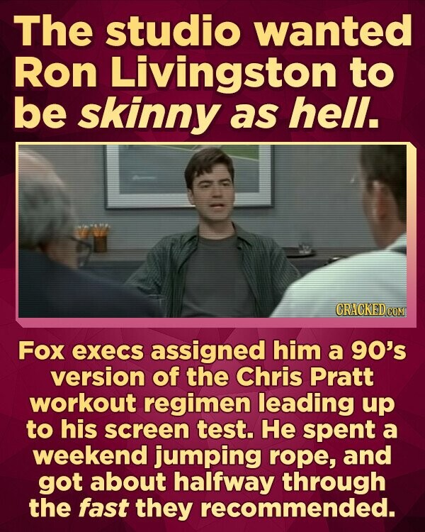 The studio wanted Ron Livingston to be skinny as hell. Fox execs assigned him a 90's version of the Chris Pratt workout regimen leading up to his screen test. He spent a weekend jumping rope, and got about halfway through the fast they recommended.
