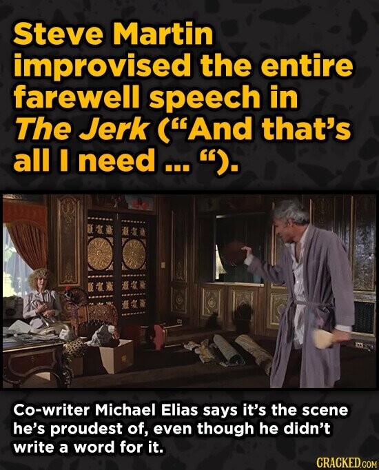 Steve Martin improvised the entire farewell speech in The Jerk (And that's all I need ... . Co-writer Michael Elias says it's the scene he's proudes
