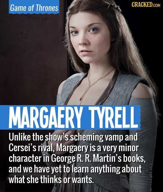 Game of Thrones MARGAERY TYRELL Unlike the show's scheming vamp and Cersei's rival, Margaery is a very minor character in George R. R. Martin's books, and we have yet to learn anything about what she thinks or wants.