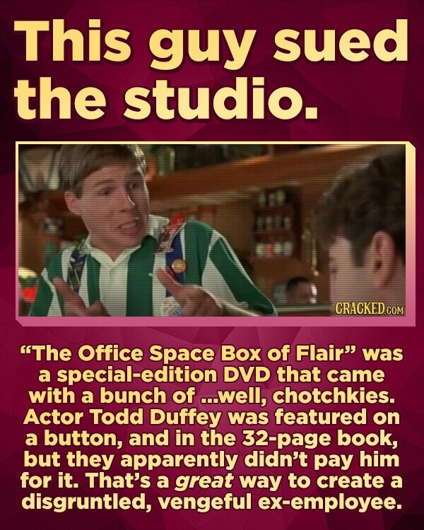 This guy sued the studio. 88 CRACKED COM The Office Space Box of Flair was a special-edition DVD that came with a bunch of ...well, chotchkies. Actor Todd Duffey was featured on a button, and in the 32-page book, but they apparently didn't pay him for it. That's a great way