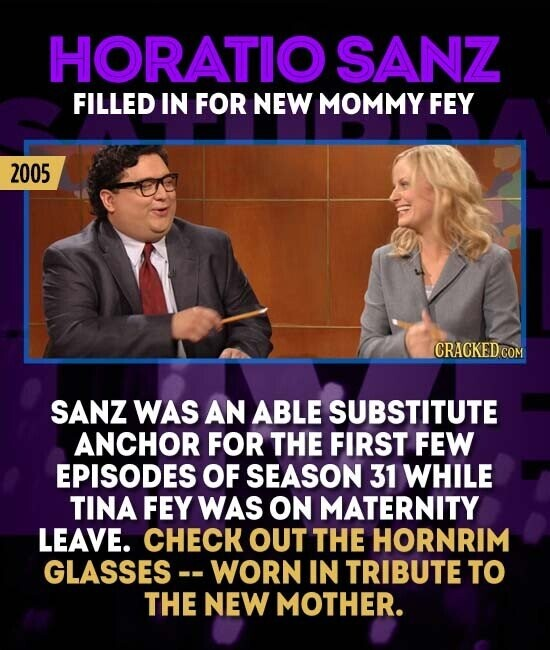 HORATIO SANZ FILLED IN FOR NEW MOMMY FEY 2005 CRACKEDCO SANZ WAS AN ABLE SUBSTITUTE ANCHOR FOR THE FIRST FEW EPISODES OF SEASON 31 WHILE TINA FEY WAS ON MATERNITY LEAVE. CHECK OUT THE HORNRIM GLASSES-. WORN IN TRIBUTE TO THE NEW MOTHER.
