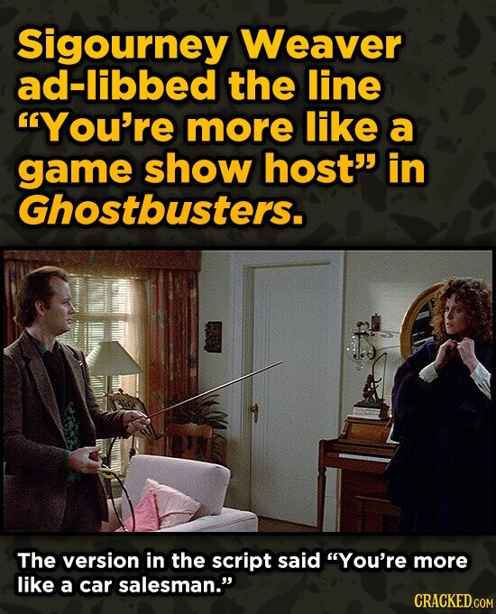 Sigourney Weaver ad-libbed the line You're more like a game show host' in Ghostbusters. The version in the script said You're more like a car sales